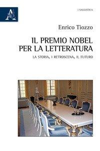 Copertina di 'Il premio Nobel per la letteratura. La storia, i retroscena, il futuro'