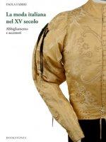 La moda italiana nel XV secolo. Abbigliamento e accessori - Fabbri Paola