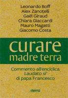 Curare madre terra - Leonardo Boff, Alex Zanotelli, Gael Giraud, Chiara Giaccardi, Giacomo Costa