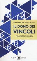 Il dono dei vincoli. Per leggere Husserl - De Monticelli Roberta
