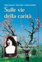 Sulle vie della carità. Suor Liduina Meneguzzi - Ravazzolo Roberto, Liuzzi Patrizia, Scandellari Leonardo