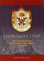 Gonzaga e i Papi. Roma e le corti padane fra Umanesimo e Rinascimeno (1418-1620) (I) - Renata Salvarani