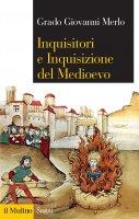 Inquisitori e Inquisizione del Medioevo - Grado Giovanni Merlo