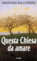 Questa Chiesa da amare - Ballestrero Anastasio A.