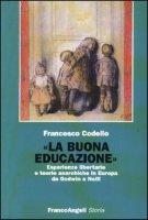 «La buona educazione». Esperienze libertarie e teorie anarchiche in Europa da Godwin a Neill - Codello Francesco