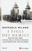 I figli dei nemici. Eglantyne Jebb. Storia della rivoluzionaria che fondò Save the Children - Milano Raffaela