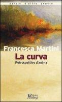 La curva. Retrospettive d'anima - Martini Francesca