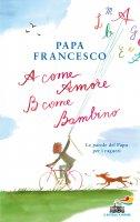 A come amore, B come bambino - Papa Francesco (Jorge Mario Bergoglio)