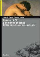 Ricerca di Dio e domanda di senso. Dialogo tra un teologo e uno psicologo - Frankl Viktor E., Lapide Pinchas