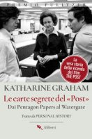Le carte segrete del Post. Dai Pentagon Papers al Watergate - Graham Katharine