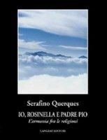 Io, Rosinella e padre Pio. L'armonia fra le religioni - Querques Serafino