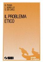 Il problema etico - Giannino Piana, Luciano Borello, Sergio De Carli
