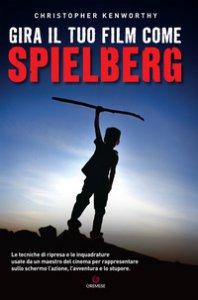 Copertina di 'Gira il tuo film come Spielberg'