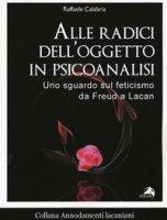 Alle radici dell'oggetto in psicoanalisi. Uno sguardo sul feticismo da Freud a Lacan - Calabria Raffaele