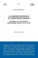 La grande retrovia in territorio nemico. Bologna e la sua provincia nella Grande Guerra (1914-1918) - Degli Esposti Fabio