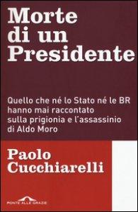 Copertina di 'Morte di un presidente. Quello che né lo Stato né le BR hanno mai raccontato sulla prigionia e l'assassinio di Aldo Moro'