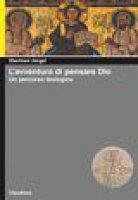 L'avventura di pensare Dio. Un percorso teologico - Eberhard Jüngel
