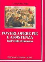 Poveri, opere pie e assistenza. Dall'unità al fascismo - Fiori Antonio