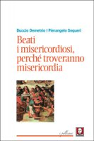 Beati i misericordiosi, perch� troveranno misericordia - Pierangelo Sequeri, Duccio Demetrio