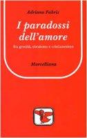 I paradossi dell'amore. Tra grecità, ebraismo e cristianesimo - Fabris Adriano