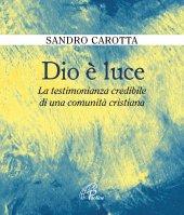 Dio è luce. La testimonianza credibile di una comunità cristiana - Sandro Carotta