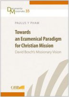 Towards an ecumenical paradigm for christian mission. David Bosch's missionary vision - Pham Paulus Y.