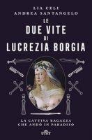 Le due vite di Lucrezia Borgia. La cattiva ragazza che andò in paradiso - Celi Lia, Santangelo Andrea