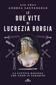 Copertina di 'Le due vite di Lucrezia Borgia. La cattiva ragazza che andò in paradiso'