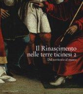 Il Rinascimento nelle terre ticinesi. Catalogo della mostra (Rancate-Mendrisio, 28 ottobre 2018-17 febbraio 2019). Ediz. illustrata