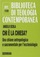 Chi è la Chiesa? Una chiave antropologica e sacramentale per l'ecclesiologia (BTC 130) - Scola Angelo