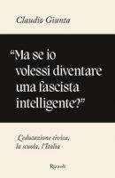 «Ma se io volessi diventare una fascista intelligente?». L'educazione civica, la scuola, l'Italia - Giunta Claudio