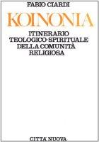 Koinonia. Itinerario teologico-spirituale della comunità religiosa - Ciardi Fabio