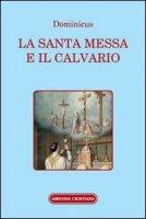 La santa Messa e il calvario. Confornto fra la liturgia antica e quella attuale - Dominicus
