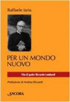 Per un mondo nuovo. Vita di Pier Riccardo Lombardi - Iaria Raffaele