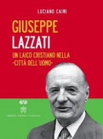 Giuseppe Lazzati. Un laico cristiano nella «città dell'uomo» - Luciano Caimi