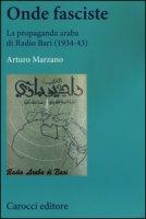 Onde fasciste. La propaganda araba di Radio Bari (1934-43) - Marzano Arturo