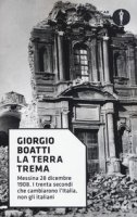 La terra trema. Messina 28 dicembre 1908. I trenta secondi che cambiarono l'Italia, non gli italiani - Boatti Giorgio