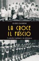 La croce e il fascio: i cattolici italiani e la dittatura - Zagheni Guido