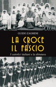 Copertina di 'La croce e il fascio: i cattolici italiani e la dittatura'
