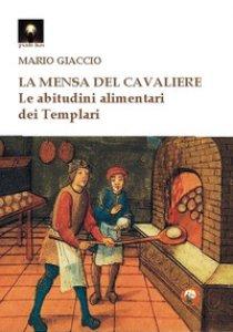 Copertina di 'La mensa del cavaliere. Le abitudini alimentari dei Templari'