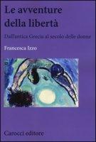 Le avventure della libertà. Dall'antica Grecia al secolo delle donne - Izzo Francesca