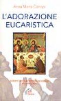 L'adorazione eucaristica. Schemi per la preghiera personale e comunitaria - Cànopi A. Maria
