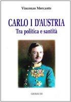 Carlo I d'Austria. Tra politica e santità - Mercante Vincenzo