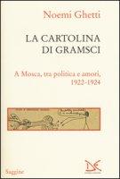 La cartolina di Gramsci. A Mosca, tra amori e politica 1922-1924 - Ghetti Noemi