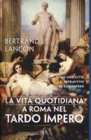 La vita quotidiana a Roma nel tardo impero - Lançon Bertrand