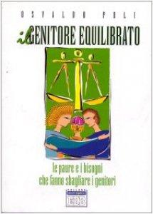 Copertina di 'Il genitore equilibrato. Le paure e i bisogni che fanno sbagliare i genitori'