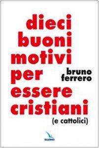 Copertina di 'Dieci buoni motivi per essere cristiani (e cattolici)'