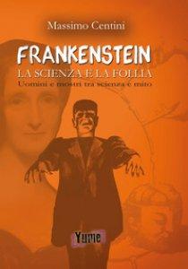 Copertina di '«Frankenstein». La scienza e la folia. Uomini e mostri tra scienza e mito'