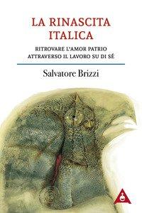 Copertina di 'La rinascita italica. Ritrovare l'amor patrio attraverso il lavoro su di sé'