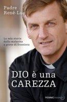 Dio è una carezza. La mia storia dalla malavita a prete di frontiera - René-Luc (padre)
